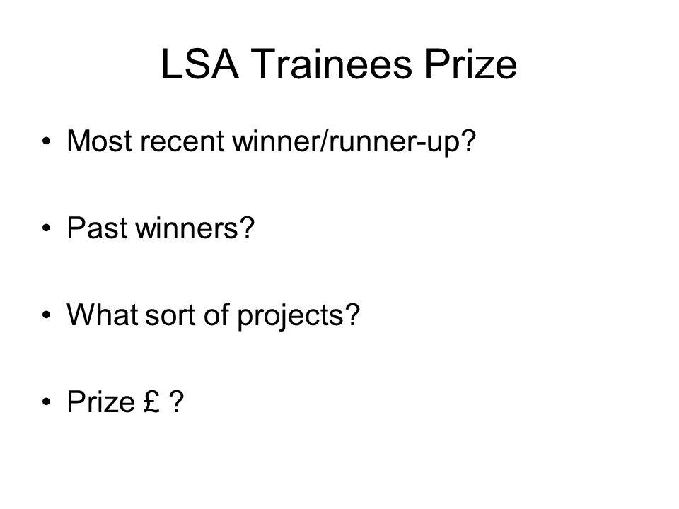 LSA Trainees Prize Most recent winner/runner-up? Past winners? What sort of projects? Prize £ ?