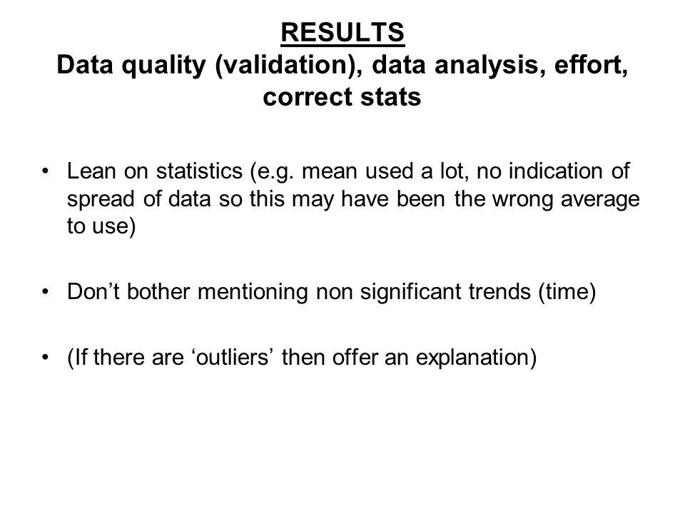 RESULTS Data quality (validation), data analysis, effort, correct stats Lean on statistics (e.g.