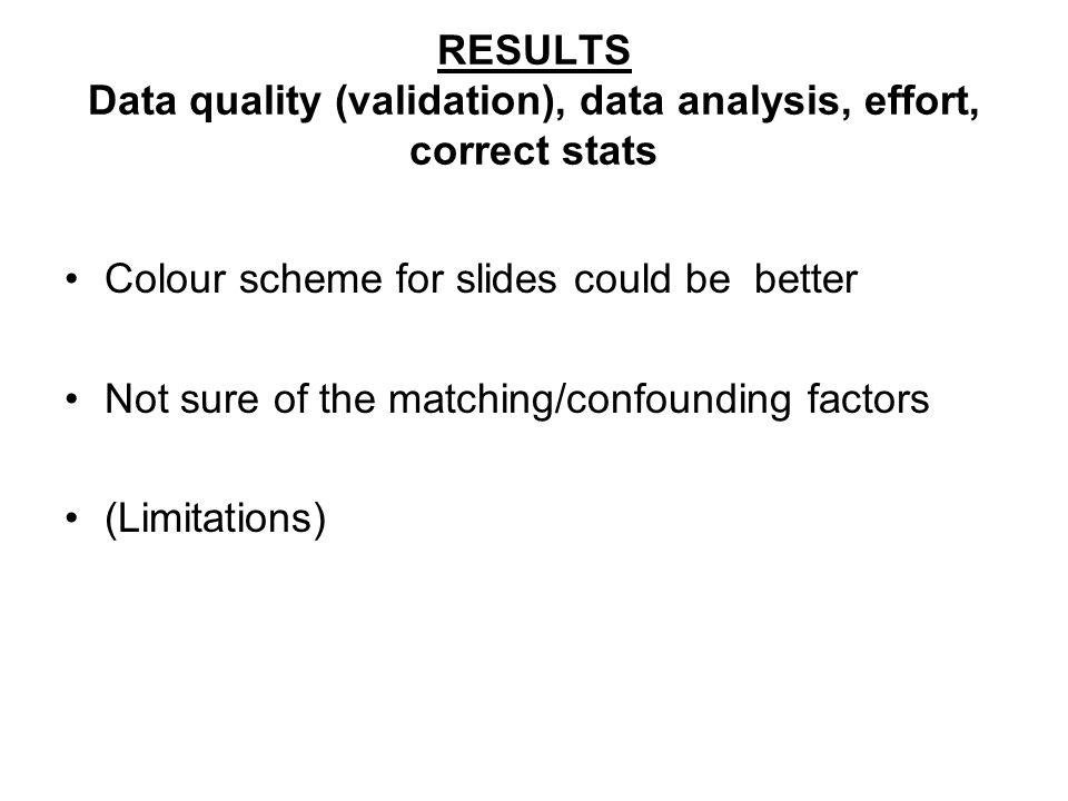 RESULTS Data quality (validation), data analysis, effort, correct stats Colour scheme for slides could be better Not sure of the matching/confounding