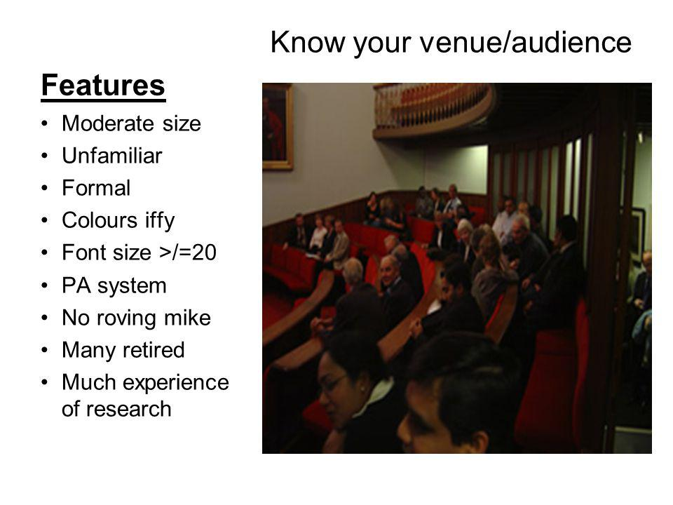 Features Know your venue/audience Moderate size Unfamiliar Formal Colours iffy Font size >/=20 PA system No roving mike Many retired Much experience of research