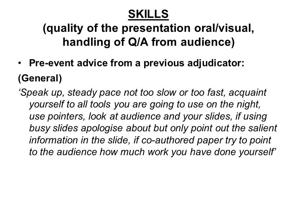 SKILLS (quality of the presentation oral/visual, handling of Q/A from audience) Pre-event advice from a previous adjudicator: (General) Speak up, steady pace not too slow or too fast, acquaint yourself to all tools you are going to use on the night, use pointers, look at audience and your slides, if using busy slides apologise about but only point out the salient information in the slide, if co-authored paper try to point to the audience how much work you have done yourself