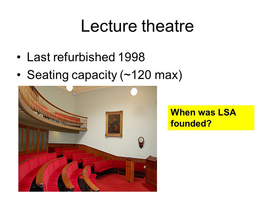 Lecture theatre Last refurbished 1998 Seating capacity (~120 max) When was LSA founded?