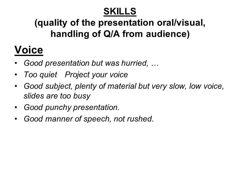 SKILLS (quality of the presentation oral/visual, handling of Q/A from audience) Voice Good presentation but was hurried, … Too quiet Project your voice Good subject, plenty of material but very slow, low voice, slides are too busy Good punchy presentation.