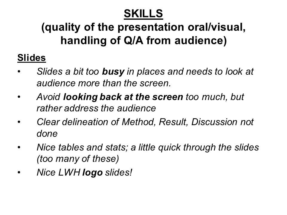 SKILLS (quality of the presentation oral/visual, handling of Q/A from audience) Slides Slides a bit too busy in places and needs to look at audience more than the screen.