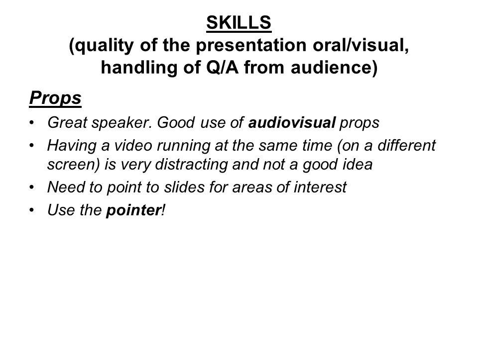 SKILLS (quality of the presentation oral/visual, handling of Q/A from audience) Props Great speaker. Good use of audiovisual props Having a video runn
