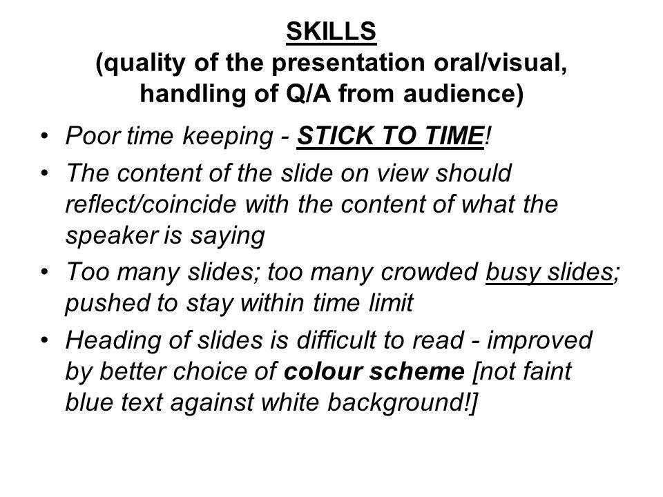 SKILLS (quality of the presentation oral/visual, handling of Q/A from audience) Poor time keeping - STICK TO TIME.
