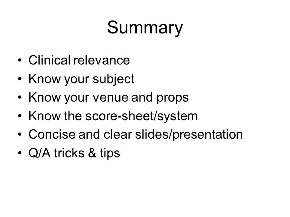 Summary Clinical relevance Know your subject Know your venue and props Know the score-sheet/system Concise and clear slides/presentation Q/A tricks & tips