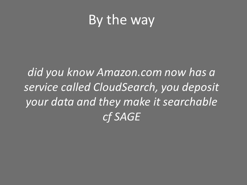 By the way did you know Amazon.com now has a service called CloudSearch, you deposit your data and they make it searchable cf SAGE
