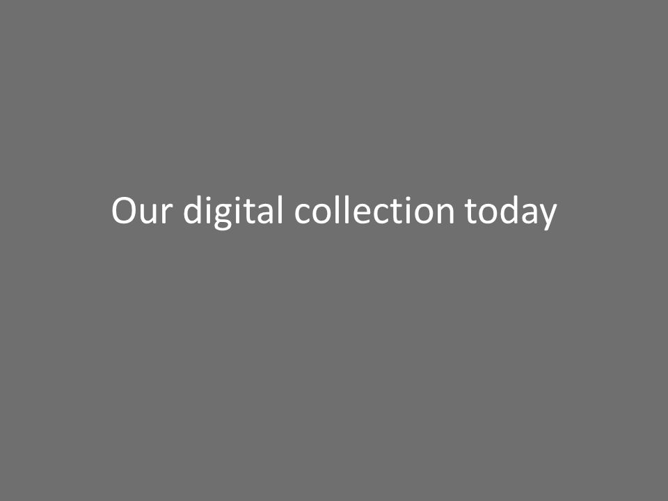Our digital collection today
