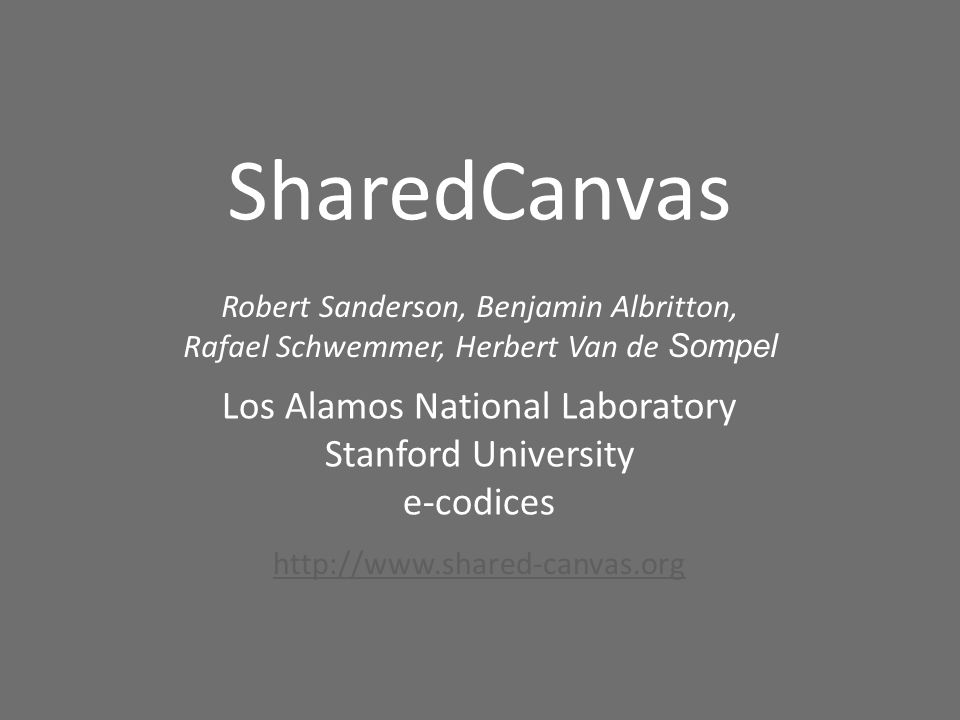 SharedCanvas Robert Sanderson, Benjamin Albritton, Rafael Schwemmer, Herbert Van de Sompel Los Alamos National Laboratory Stanford University e-codices http://www.shared-canvas.org