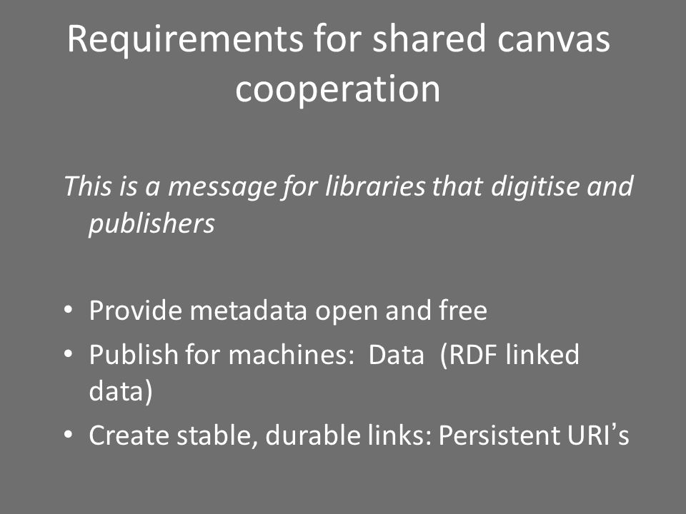 Requirements for shared canvas cooperation This is a message for libraries that digitise and publishers Provide metadata open and free Publish for machines: Data (RDF linked data) Create stable, durable links: Persistent URIs