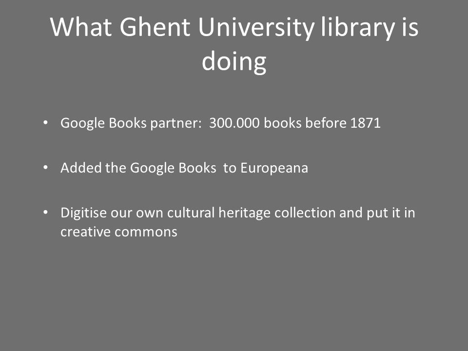 What Ghent University library is doing Google Books partner: 300.000 books before 1871 Added the Google Books to Europeana Digitise our own cultural heritage collection and put it in creative commons