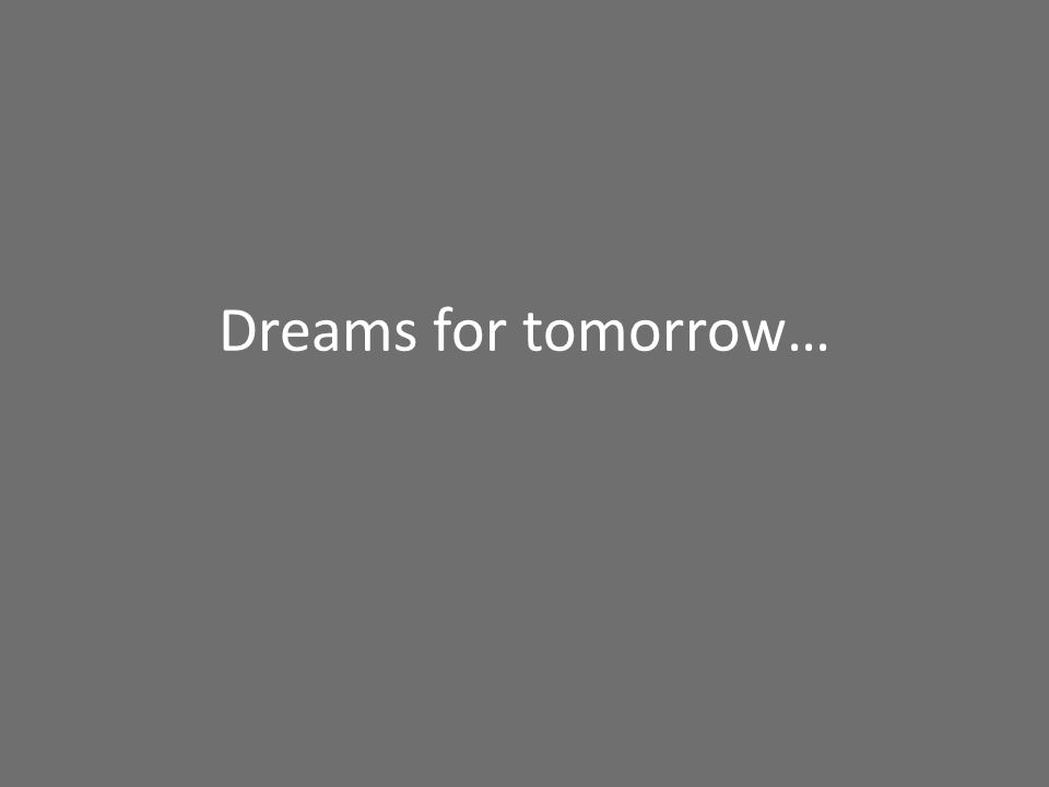 Dreams for tomorrow…