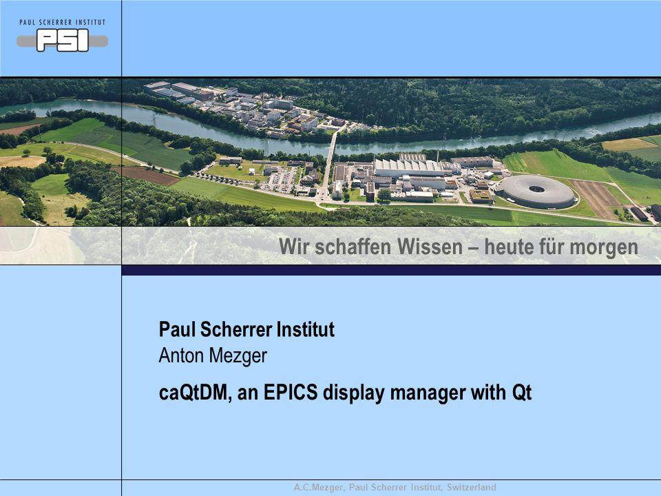 Wir schaffen Wissen – heute für morgen A.C.Mezger, Paul Scherrer Institut, Switzerland caQtDM, an EPICS display manager with Qt Paul Scherrer Institut Anton Mezger