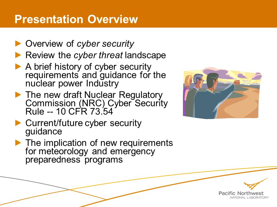 Presentation Overview Overview of cyber security Review the cyber threat landscape A brief history of cyber security requirements and guidance for the nuclear power Industry The new draft Nuclear Regulatory Commission (NRC) Cyber Security Rule -- 10 CFR 73.54 Current/future cyber security guidance The implication of new requirements for meteorology and emergency preparedness programs