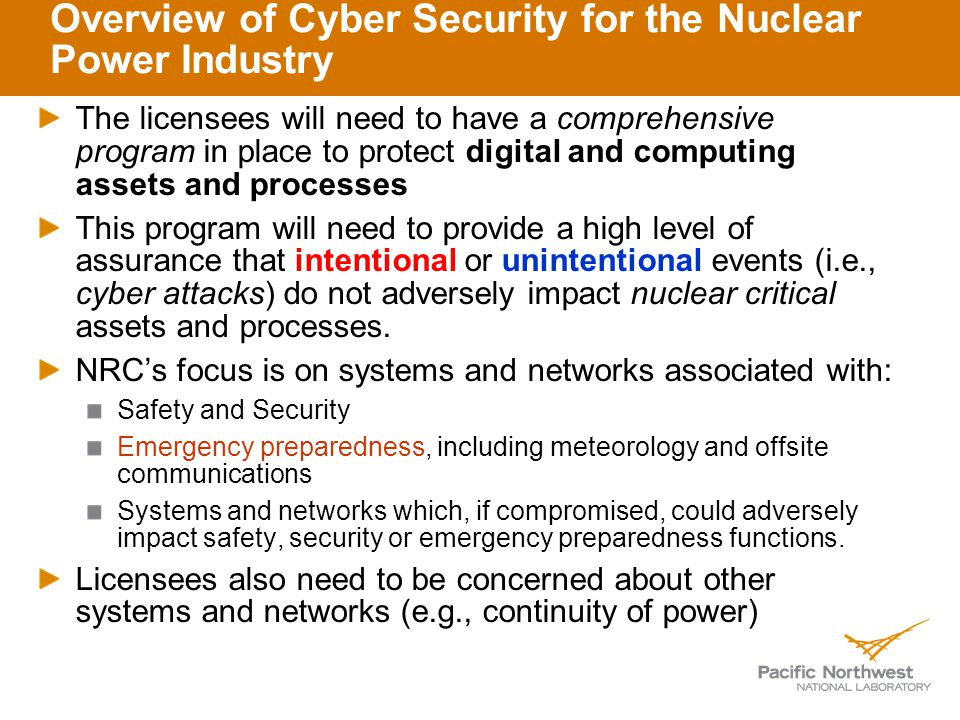 Overview of Cyber Security for the Nuclear Power Industry The licensees will need to have a comprehensive program in place to protect digital and computing assets and processes This program will need to provide a high level of assurance that intentional or unintentional events (i.e., cyber attacks) do not adversely impact nuclear critical assets and processes.