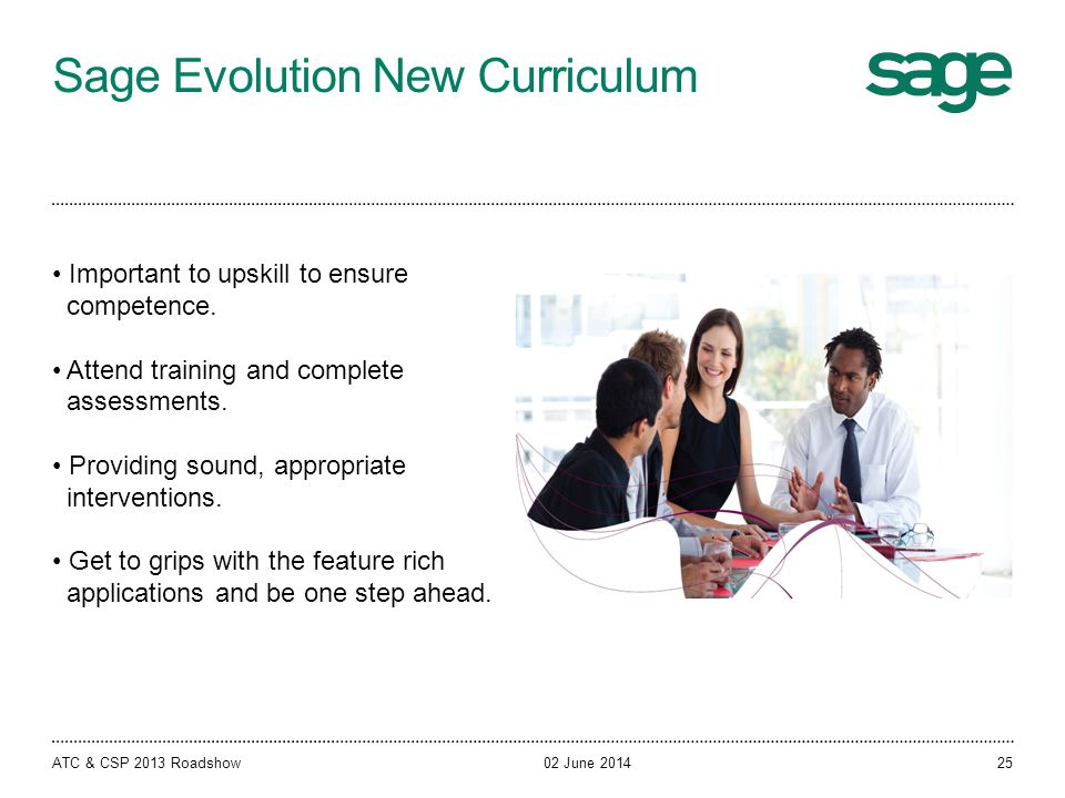 Sage Evolution New Curriculum 02 June 2014ATC & CSP 2013 Roadshow Important to upskill to ensure competence. Attend training and complete assessments.