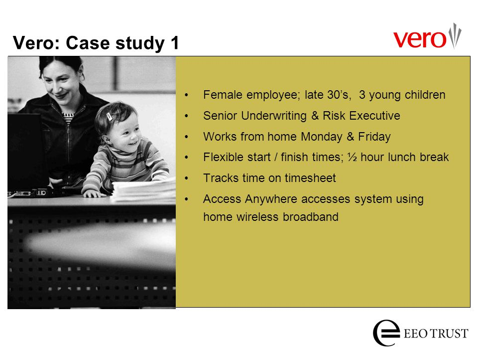 Vero: Case study 1 Female employee; late 30s, 3 young children Senior Underwriting & Risk Executive Works from home Monday & Friday Flexible start / f