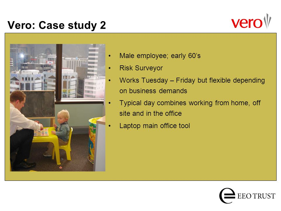 Vero: Case study 2 Male employee; early 60s Risk Surveyor Works Tuesday – Friday but flexible depending on business demands Typical day combines worki