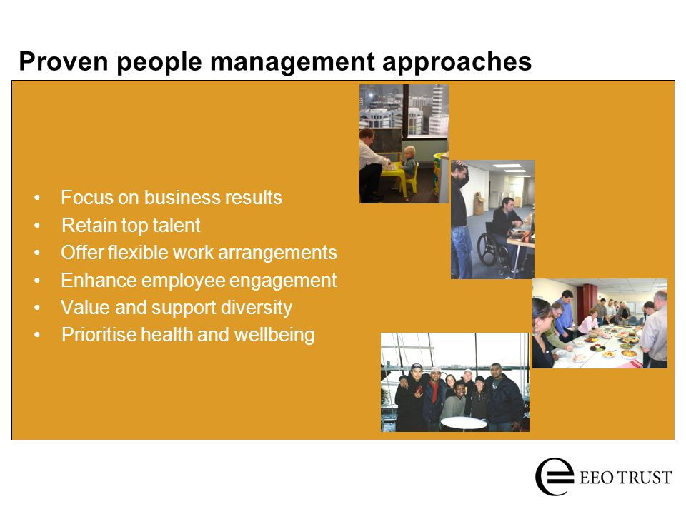 Proven people management approaches Focus on business results Retain top talent Offer flexible work arrangements Enhance employee engagement Value and support diversity Prioritise health and wellbeing