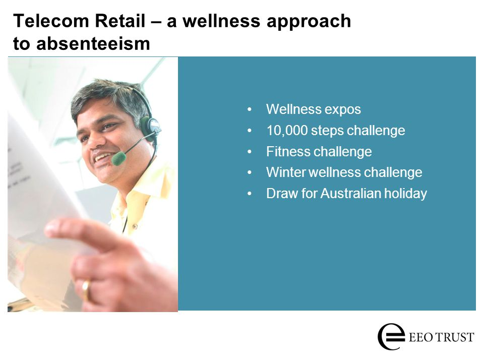 Telecom Retail – a wellness approach to absenteeism Increased engagement Reduced absenteeism – sick days dropped by a third Better service