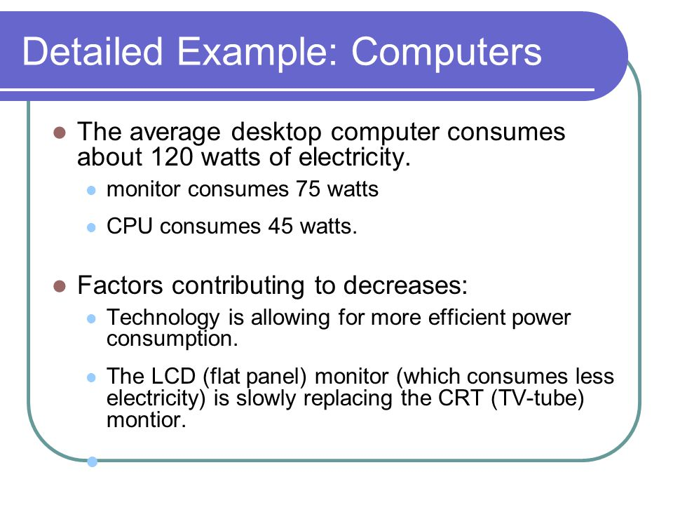 Detailed Example: Computers The average desktop computer consumes about 120 watts of electricity. monitor consumes 75 watts CPU consumes 45 watts. Fac