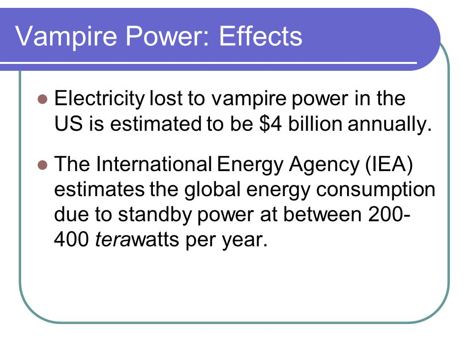 Vampire Power: Effects Electricity lost to vampire power in the US is estimated to be $4 billion annually. The International Energy Agency (IEA) estim