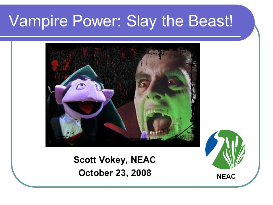 Vampire Power: Slay the Beast! Scott Vokey, NEAC October 23, 2008 NEAC