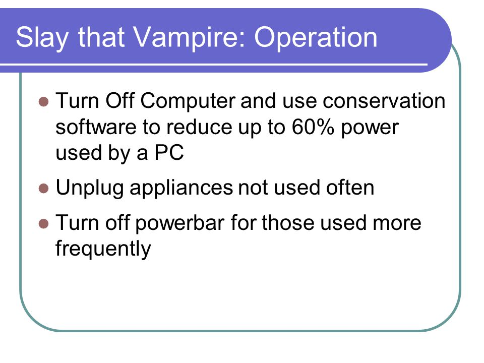 Slay that Vampire: Operation Turn Off Computer and use conservation software to reduce up to 60% power used by a PC Unplug appliances not used often T
