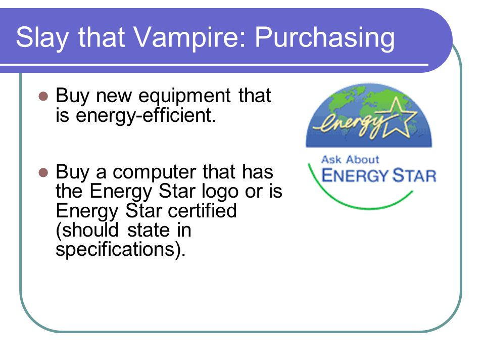 Slay that Vampire: Purchasing Buy new equipment that is energy-efficient. Buy a computer that has the Energy Star logo or is Energy Star certified (sh