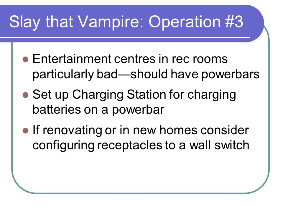 Slay that Vampire: Operation #3 Entertainment centres in rec rooms particularly badshould have powerbars Set up Charging Station for charging batterie