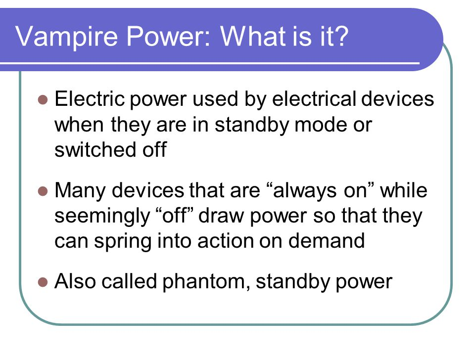 Vampire Power: What is it? Electric power used by electrical devices when they are in standby mode or switched off Many devices that are always on whi