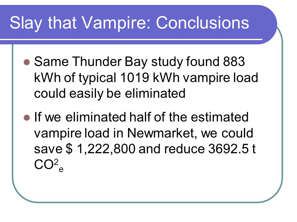 Slay that Vampire: Conclusions Same Thunder Bay study found 883 kWh of typical 1019 kWh vampire load could easily be eliminated If we eliminated half