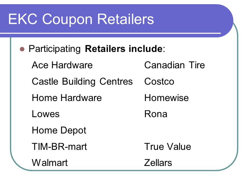 EKC Coupon Retailers Participating Retailers include: Ace HardwareCanadian Tire Castle Building Centres Costco Home HardwareHomewise Lowes Rona Home D