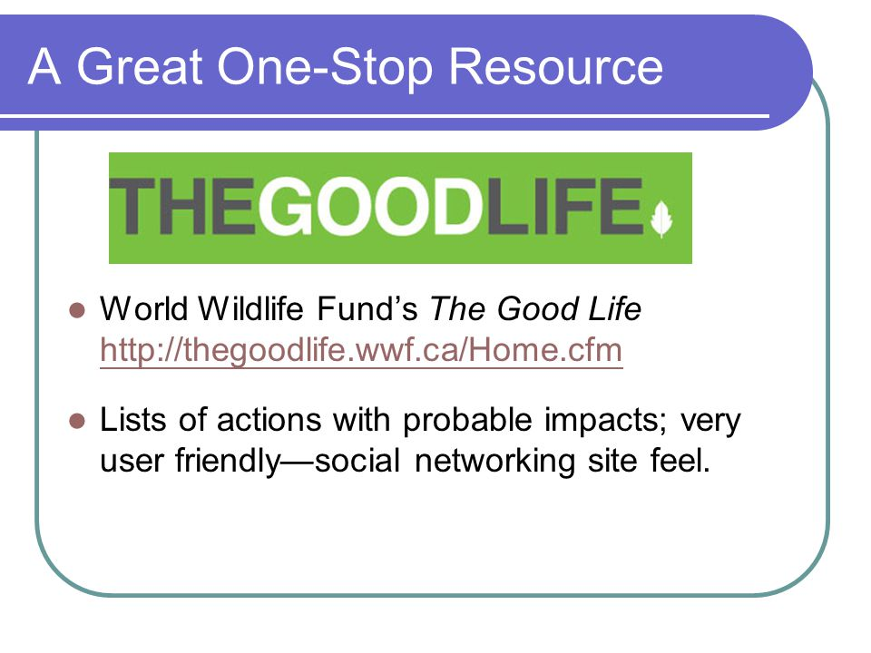 A Great One-Stop Resource World Wildlife Funds The Good Life http://thegoodlife.wwf.ca/Home.cfm http://thegoodlife.wwf.ca/Home.cfm Lists of actions wi