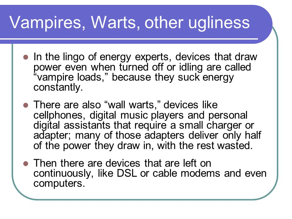 Vampires, Warts, other ugliness In the lingo of energy experts, devices that draw power even when turned off or idling are called vampire loads, becau