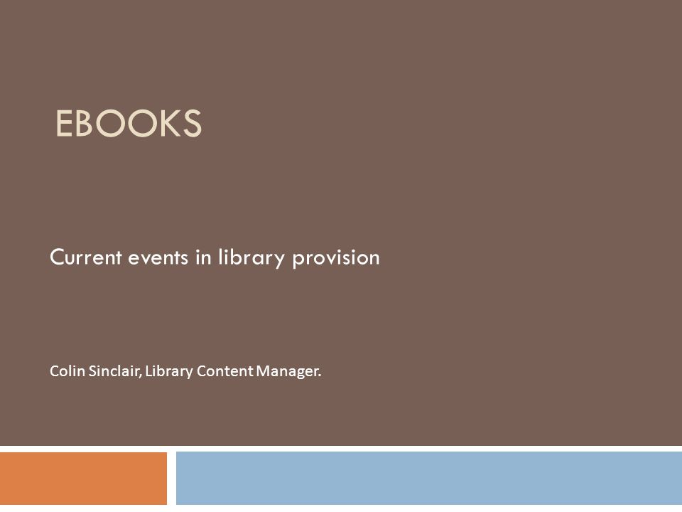 EBOOKS Current events in library provision Colin Sinclair, Library Content Manager.