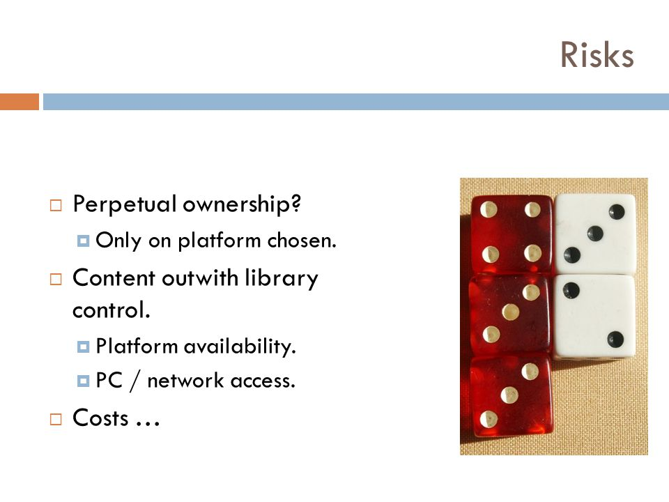 Risks Perpetual ownership? Only on platform chosen. Content outwith library control. Platform availability. PC / network access. Costs …