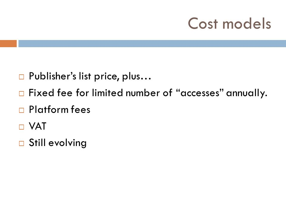 Cost models Publishers list price, plus… Fixed fee for limited number of accesses annually. Platform fees VAT Still evolving