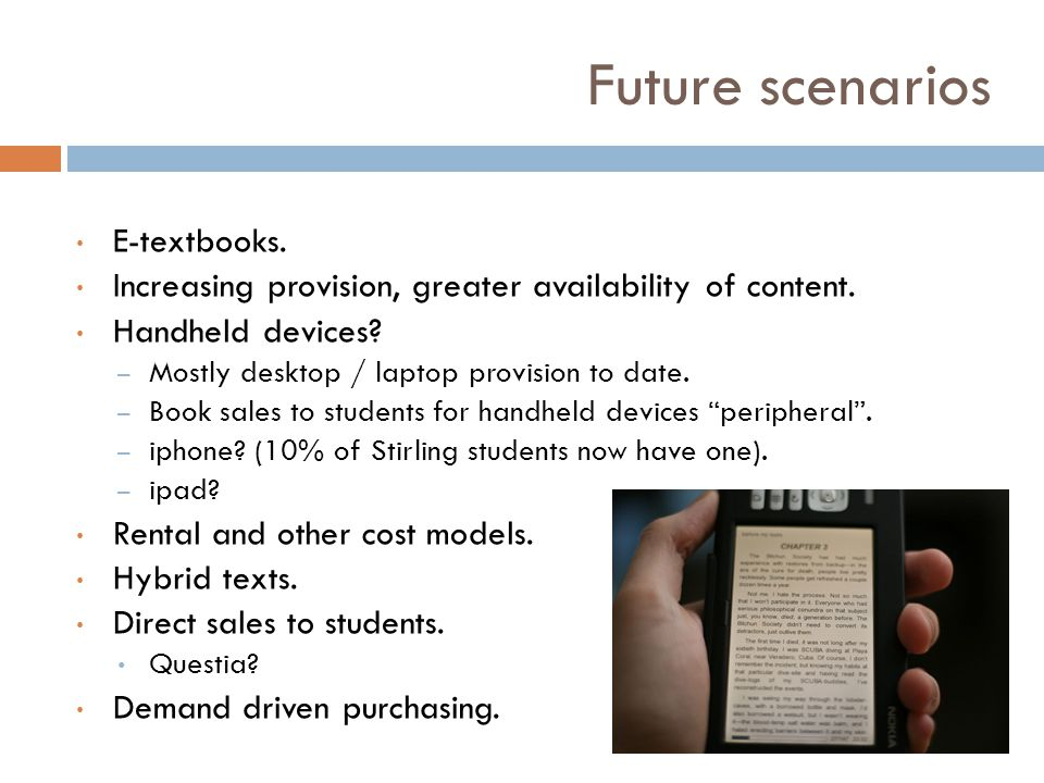 Future scenarios E-textbooks. Increasing provision, greater availability of content. Handheld devices? – Mostly desktop / laptop provision to date. –