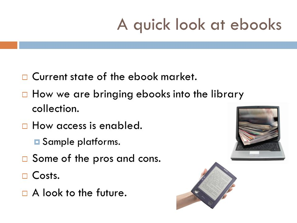 A quick look at ebooks Current state of the ebook market. How we are bringing ebooks into the library collection. How access is enabled. Sample platfo