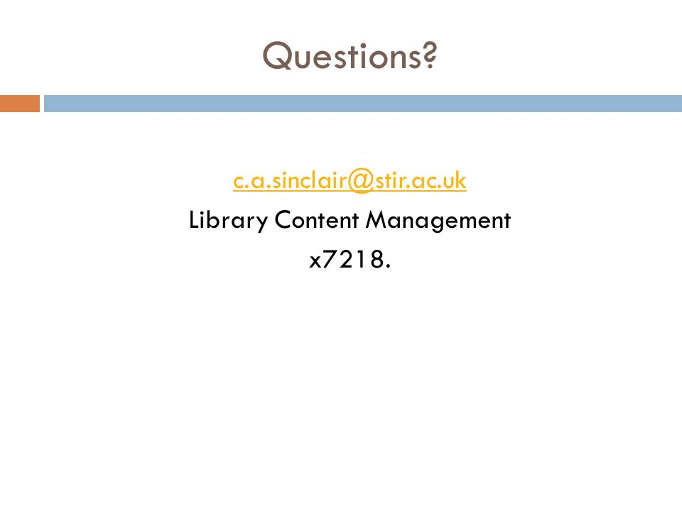 Questions? c.a.sinclair@stir.ac.uk Library Content Management x7218.