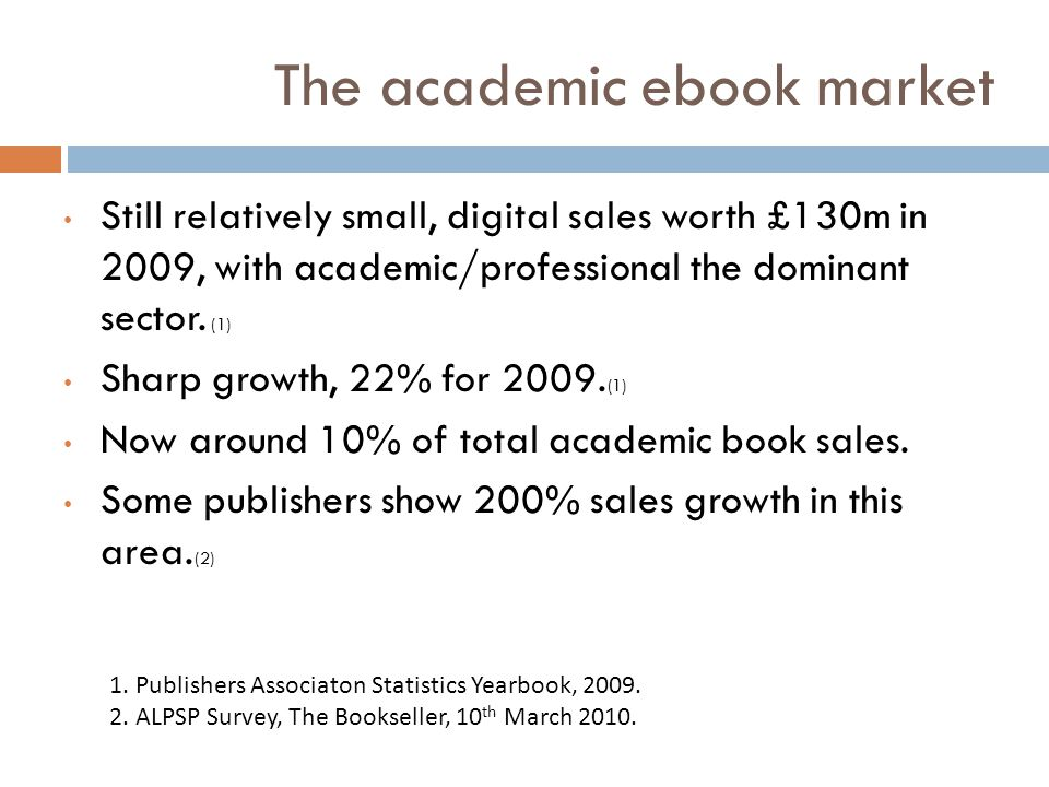 The academic ebook market Still relatively small, digital sales worth £130m in 2009, with academic/professional the dominant sector. (1) Sharp growth,
