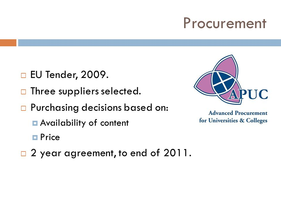 Procurement EU Tender, 2009. Three suppliers selected. Purchasing decisions based on: Availability of content Price 2 year agreement, to end of 2011.
