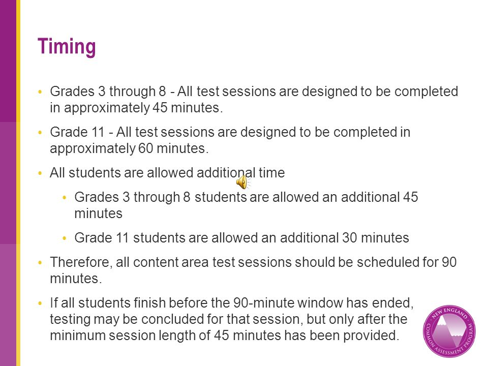 Grades 3 through 8 - All test sessions are designed to be completed in approximately 45 minutes.