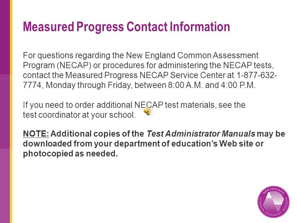 Measured Progress Contact Information For questions regarding the New England Common Assessment Program (NECAP) or procedures for administering the NECAP tests, contact the Measured Progress NECAP Service Center at 1-877-632- 7774, Monday through Friday, between 8:00 A.M.