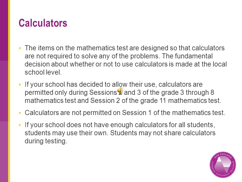 The items on the mathematics test are designed so that calculators are not required to solve any of the problems.