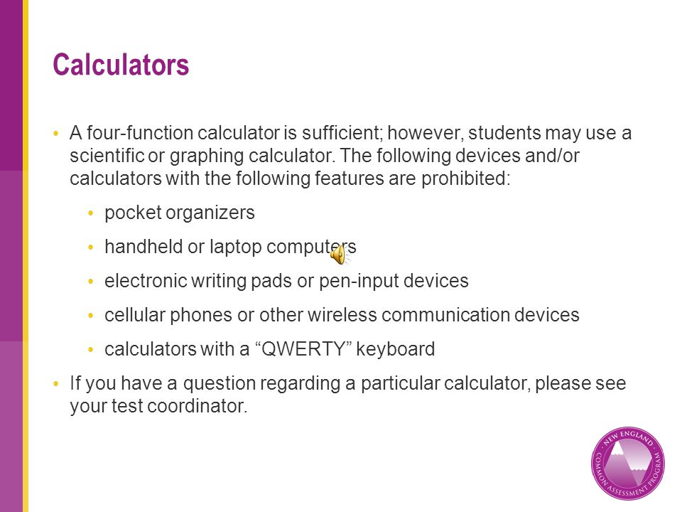 A four-function calculator is sufficient; however, students may use a scientific or graphing calculator.