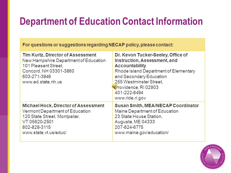 Department of Education Contact Information For questions or suggestions regarding NECAP policy, please contact: Tim Kurtz, Director of Assessment New Hampshire Department of Education 101 Pleasant Street, Concord, NH 03301-3860 603-271-3846 www.ed.state.nh.us Dr.