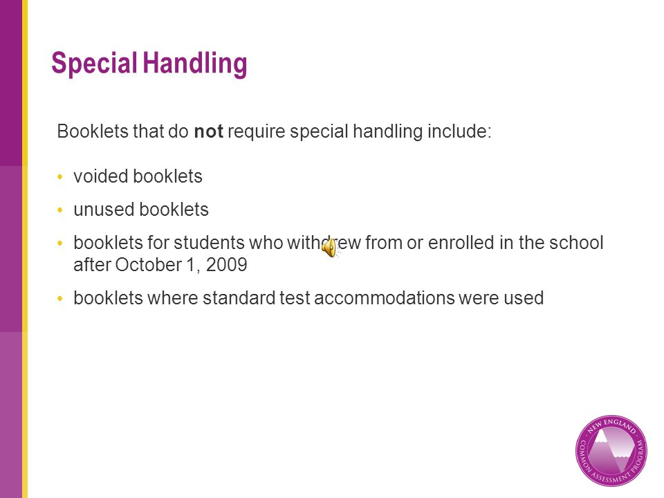 Booklets that do not require special handling include: voided booklets unused booklets booklets for students who withdrew from or enrolled in the school after October 1, 2009 booklets where standard test accommodations were used Special Handling